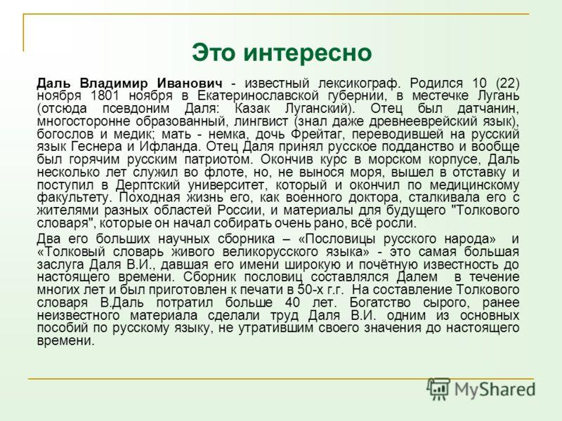 Даль Владимир Иванович - известный лексикограф. Родился 10 (22) ноября 1801 ноября в Екатеринославской губернии, в местечке Лугань (отсюда псевдоним Даля: Казак Луганский). Отец был датчанин, многосторонне образованный, лингвист (знал даже древнеевре