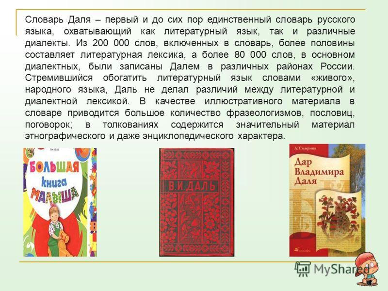 Словарь Даля – первый и до сих пор единственный словарь русского языка, охватывающий как литературный язык, так и различные диалекты. Из 200 000 слов, включенных в словарь, более половины составляет литературная лексика, а более 80 000 слов, в основн