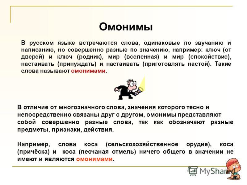 Омонимы В русском языке встречаются слова, одинаковые по звучанию и написанию, но совершенно разные по значению, например: ключ (от дверей) и ключ (родник), мир (вселенная) и мир (спокойствие), настаивать (принуждать) и настаивать (приготовлять насто