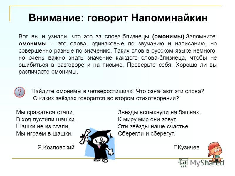 Внимание: говорит Напоминайкин Вот вы и узнали, что это за слова-близнецы (омонимы).Запомните: омонимы – это слова, одинаковые по звучанию и написанию, но совершенно разные по значению. Таких слов в русском языке немного, но очень важно знать значени