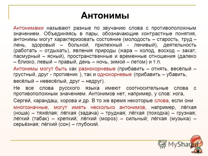Антонимы Антонимами называют разные по звучанию слова с противоположным значением. Объединяясь в пары, обозначающие контрастные понятия, антонимы могут характеризовать состояние (молодость – старость, труд – лень, здоровый – больной, прилежный - лени