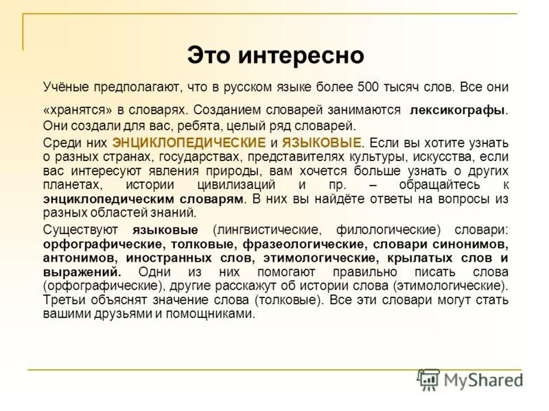 Это интересно Учёные предполагают, что в русском языке более 500 тысяч слов. Все они «хранятся» в словарях. Созданием словарей занимаются лексикографы. Они создали для вас, ребята, целый ряд словарей. Среди них ЭНЦИКЛОПЕДИЧЕСКИЕ и ЯЗЫКОВЫЕ. Если вы х