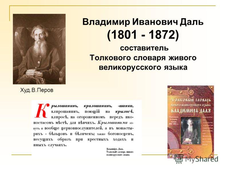 Владимир Иванович Даль (1801 - 1872) составитель Толкового словаря живого великорусского языка Худ.В.Перов
