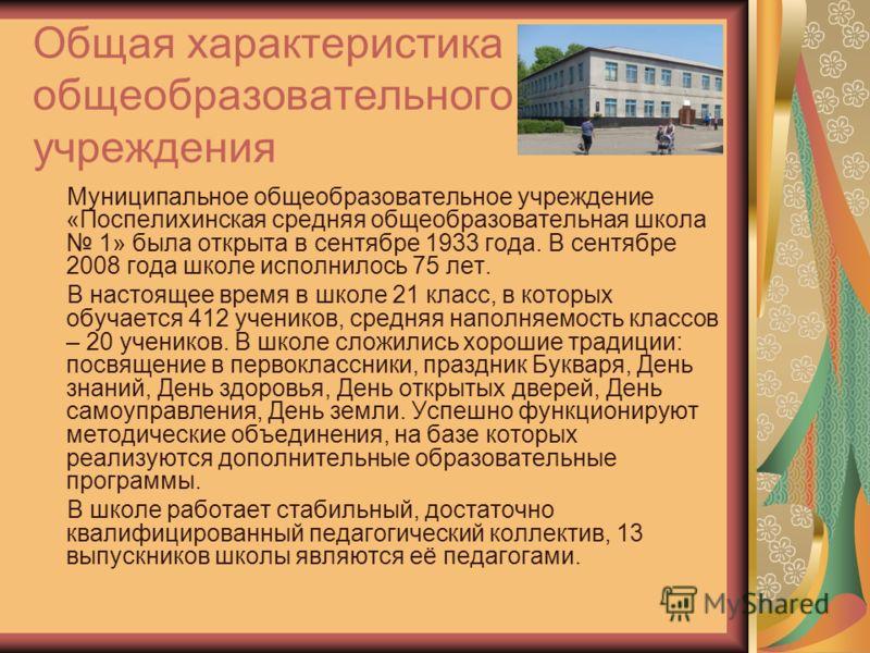 Общая характеристика общеобразовательного учреждения Муниципальное общеобразовательное учреждение «Поспелихинская средняя общеобразовательная школа 1» была открыта в сентябре 1933 года. В сентябре 2008 года школе исполнилось 75 лет. В настоящее время