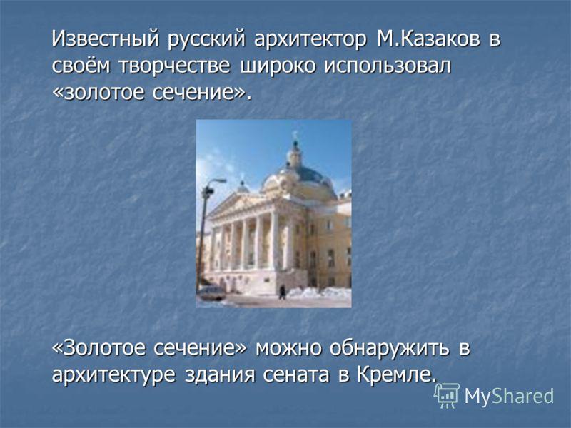 Известный русский архитектор М.Казаков в своём творчестве широко использовал «золотое сечение». Известный русский архитектор М.Казаков в своём творчестве широко использовал «золотое сечение». «Золотое сечение» можно обнаружить в архитектуре здания се