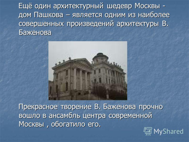 Ещё один архитектурный шедевр Москвы - дом Пашкова – является одним из наиболее совершенных произведений архитектуры В. Баженова Ещё один архитектурный шедевр Москвы - дом Пашкова – является одним из наиболее совершенных произведений архитектуры В. Б
