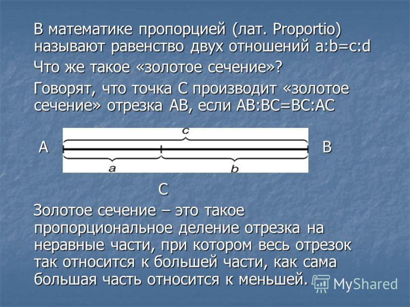 В математике пропорцией (лат. Proportio) называют равенство двух отношений a:b=c:d В математике пропорцией (лат. Proportio) называют равенство двух отношений a:b=c:d Что же такое «золотое сечение»? Что же такое «золотое сечение»? Говорят, что точка С