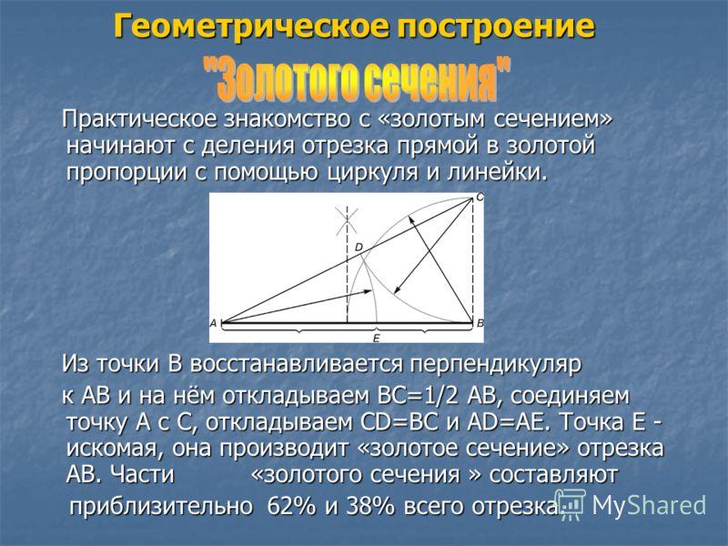 Геометрическое построение Практическое знакомство с «золотым сечением» начинают с деления отрезка прямой в золотой пропорции с помощью циркуля и линейки. Практическое знакомство с «золотым сечением» начинают с деления отрезка прямой в золотой пропорц