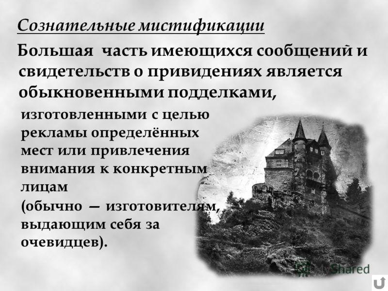 Сознательные мистификации Большая часть имеющихся сообщений и свидетельств о привидениях является обыкновенными подделками, изготовленными с целью рекламы определённых мест или привлечения внимания к конкретным лицам (обычно изготовителям, выдающим с