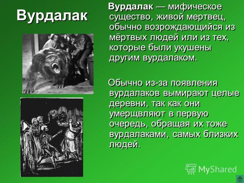 Вурдалак Вурдалак мифическое существо, живой мертвец, обычно возрождающийся из мёртвых людей или из тех, которые были укушены другим вурдалаком. Обычно из-за появления вурдалаков вымирают целые деревни, так как они умерщвляют в первую очередь, обраща