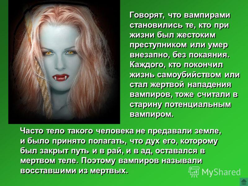 Говорят, что вампирами становились те, кто при жизни был жестоким преступником или умер внезапно, без покаяния. Каждого, кто покончил жизнь самоубийством или стал жертвой нападения вампиров, тоже считали в старину потенциальным вампиром. Часто тело т