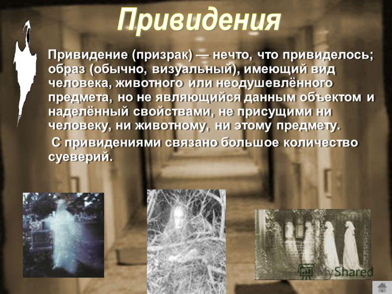 Привидение (призрак) нечто, что привиделось; образ (обычно, визуальный), имеющий вид человека, животного или неодушевлённого предмета, но не являющийся данным объектом и наделённый свойствами, не присущими ни человеку, ни животному, ни этому предмету