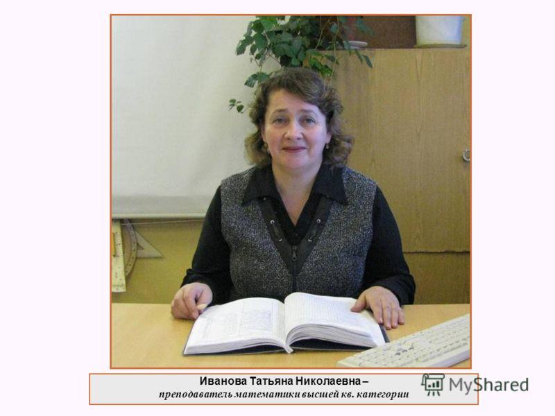 Иванова Татьяна Николаевна – преподаватель математики высшей кв. категории