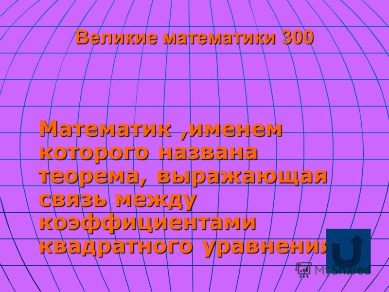 Великие математики 300 Математик,именем которого названа теорема, выражающая связь между коэффициентами квадратного уравнения.