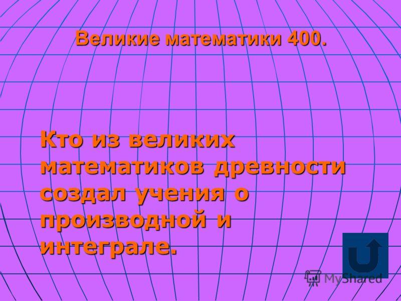 Великие математики 400. Кто из великих математиков древности создал учения о производной и интеграле.