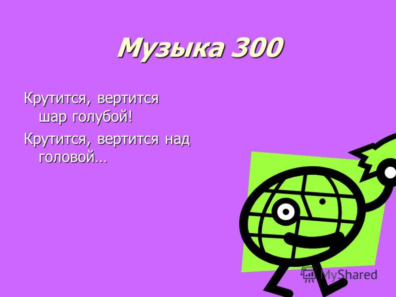 Музыка 300 Крутится, вертится шар голубой! Крутится, вертится над головой…