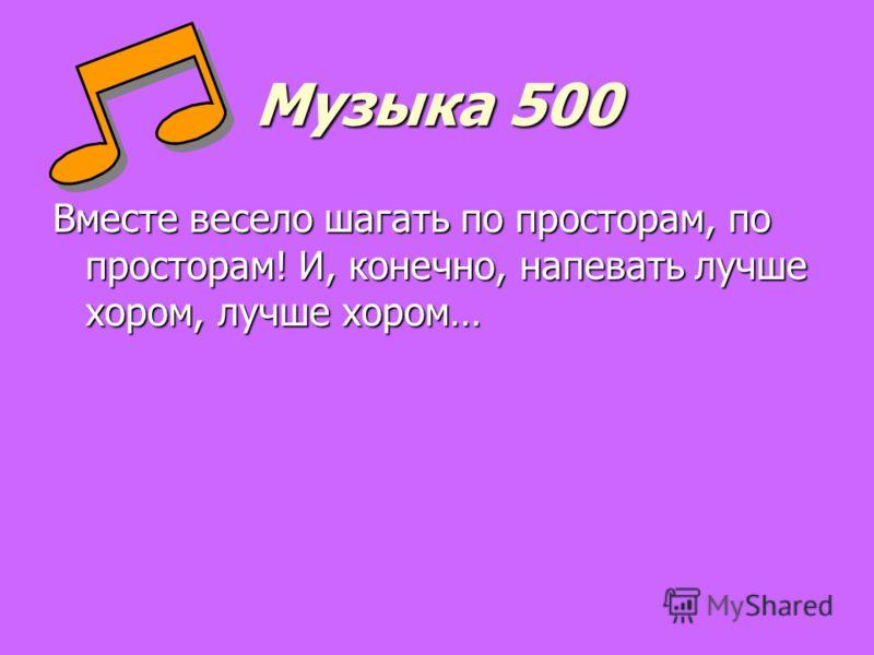 Музыка 500 Вместе весело шагать по просторам, по просторам! И, конечно, напевать лучше хором, лучше хором…