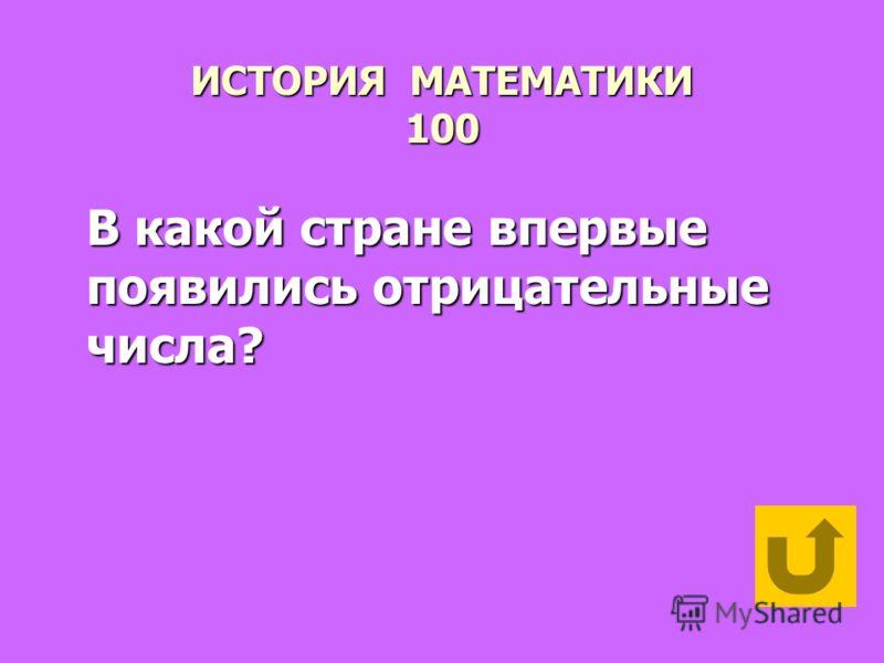 ИСТОРИЯ МАТЕМАТИКИ 100 В какой стране впервые появились отрицательные числа?