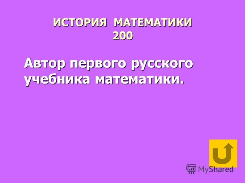 ИСТОРИЯ МАТЕМАТИКИ 200 Автор первого русского учебника математики.