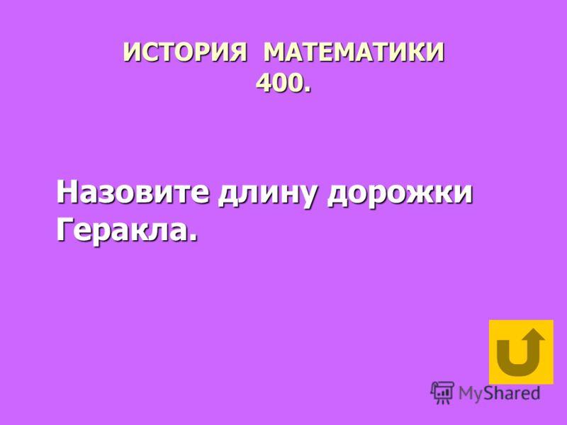 ИСТОРИЯ МАТЕМАТИКИ 400. Назовите длину дорожки Геракла.