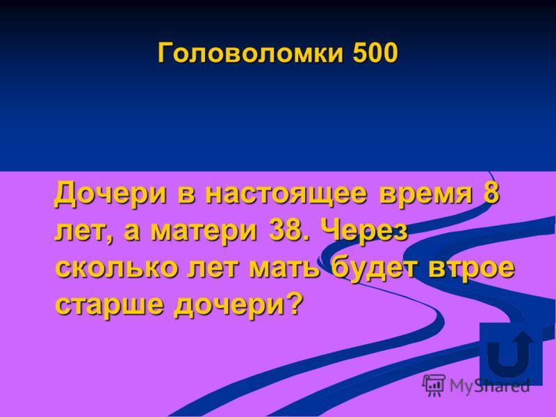 Головоломки 500 Дочери в настоящее время 8 лет, а матери 38. Через сколько лет мать будет втрое старше дочери?