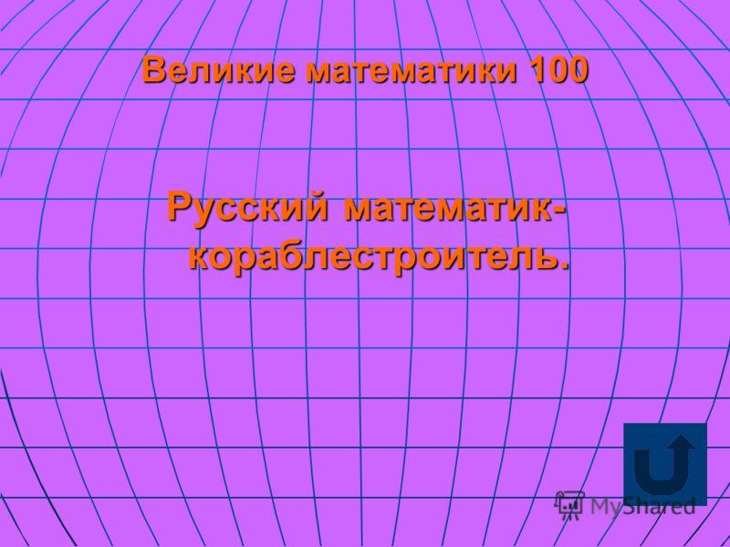 Великие математики 100 Русский математик- кораблестроитель.