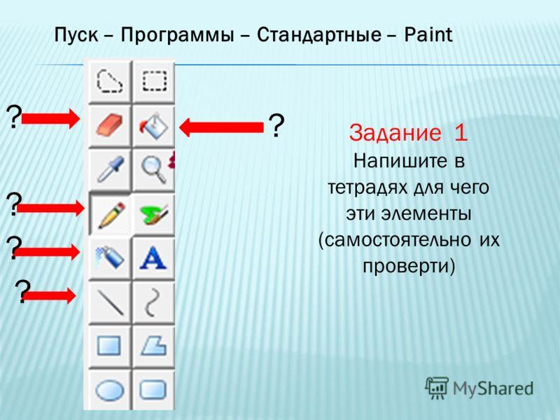 Пуск – Программы – Стандартные – Paint Задание 1 Напишите в тетрадях для чего эти элементы (самостоятельно их проверти) ? ? ? ? ?