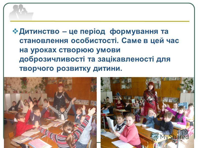 Company Logo www.themegallery.com Дитинство – це період формування та становлення особистості. Саме в цей час на уроках створюю умови доброзичливості та зацікавленості для творчого розвитку дитини.
