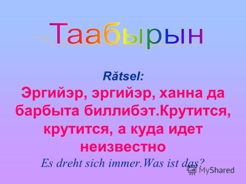 Rătsel: Эргийэр, эргийэр, ханна да барбыта биллибэт.Крутится, крутится, а куда идет неизвестно Es dreht sich immer.Was ist das?