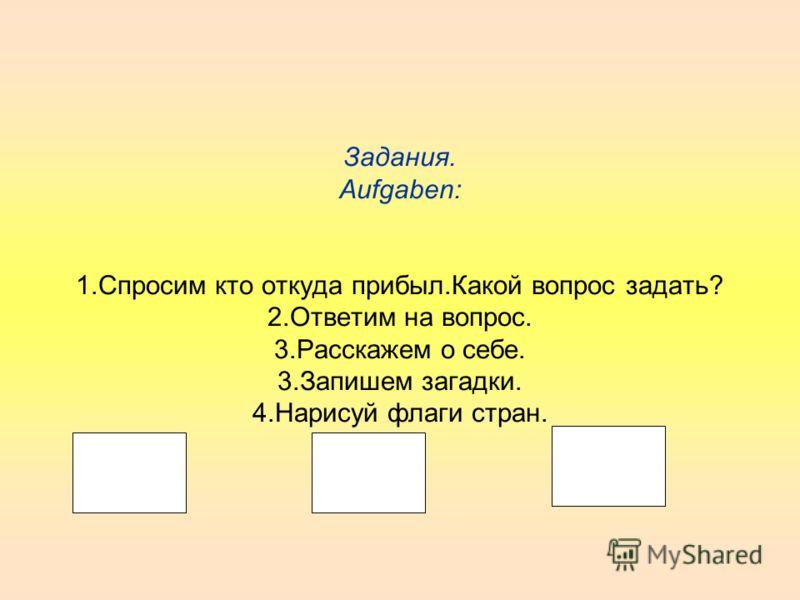 Задания. Aufgaben: 1.Спросим кто откуда прибыл.Какой вопрос задать? 2.Ответим на вопрос. 3.Расскажем о себе. 3.Запишем загадки. 4.Нарисуй флаги стран.