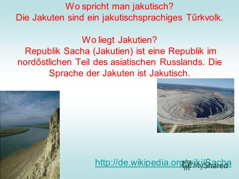 Wo spricht man jakutisch? Die Jakuten sind ein jakutischsprachiges Tűrkvolk. Wo liegt Jakutien? Republik Sacha (Jakutien) ist eine Republik im nordőstlichen Teil des asiatischen Russlands. Die Sprache der Jakuten ist Jakutisch. http://de.wikipedia.or