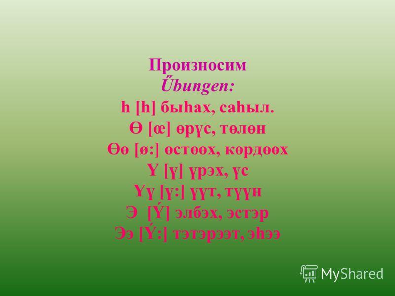 Произносим Űbungen: h [һ] быhах, саhыл. Ө [œ] өрүс, төлөн Өө [ø:] өстөөх, көрдөөх Ү [ү] үрэх, үс Үү [ү:] үүт, түүн Э [Ý] элбэх, эстэр Ээ [Ý:] тэтэрээт, эhээ