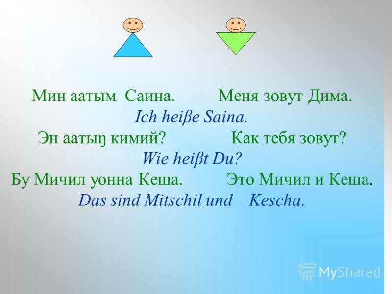 Мин аатым Cаина. Меня зовут Дима. Ich heiβe Saina. Эн аатыŋ кимий? Как тебя зовут? Wie heiβt Du? Бу Мичил уонна Кеша. Это Мичил и Кеша. Das sind Mitschil und Kescha.