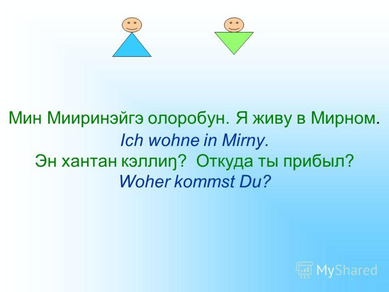 Мин Мииринэйгэ олоробун. Я живу в Мирном. Ich wohne in Mirny. Эн хантан кэллиŋ? Откуда ты прибыл? Woher kommst Du?