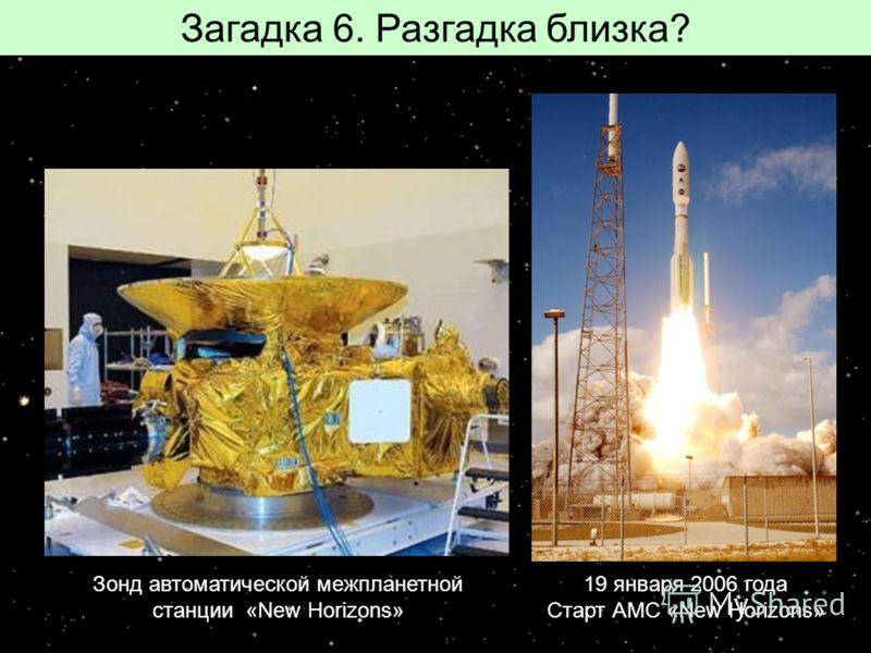 Загадка 6. Разгадка близка? Зонд автоматической межпланетной станции «New Horizons» 19 января 2006 года Старт АМС «New Horizons»