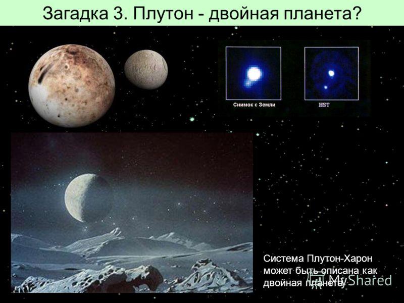 Загадка 3. Плутон - двойная планета? Система Плутон-Харон может быть описана как двойная планета