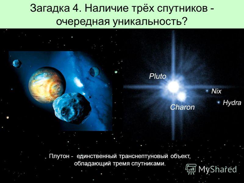 Загадка 4. Наличие трёх спутников - очередная уникальность? Плутон - единственный транснептуновый объект, обладающий тремя спутниками.