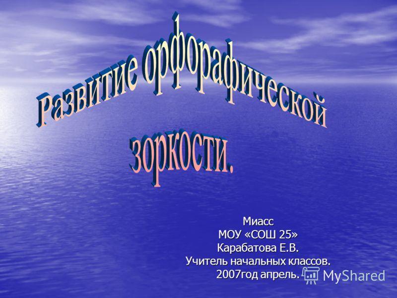 Миасс МОУ «СОШ 25» Карабатова Е.В. Учитель начальных классов. 2007год апрель.