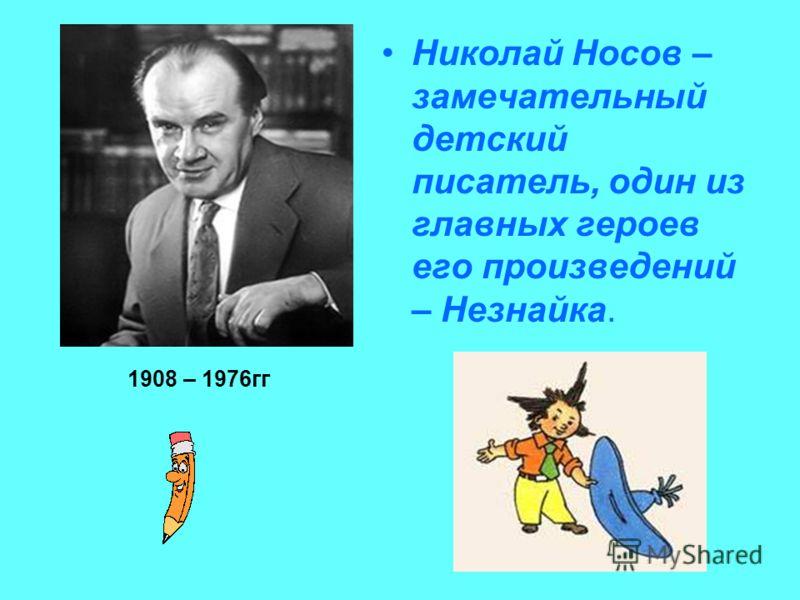 Николай Носов – замечательный детский писатель, один из главных героев его произведений – Незнайка. 1908 – 1976гг