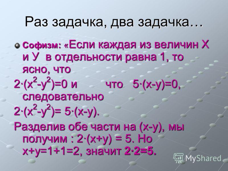 Раз задачка, два задачка… Софизм: « Если каждая из величин Х и У в отдельности равна 1, то ясно, что 2(х 2 -у 2 )=0 и что 5(х-у)=0, следовательно 2(х 2 -у 2 )= 5(х-у). Разделив обе части на (х-у), мы получим : 2(х+у) = 5. Но х+у=1+1=2, значит 22=5.