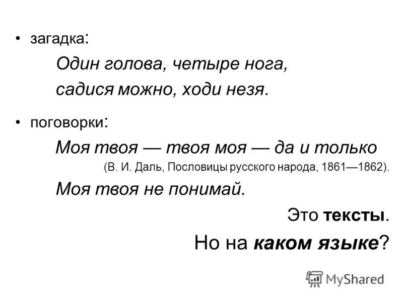 загадка : Один голова, четыре нога, садися можно, ходи незя. поговорки : Моя твоя твоя моя да и только (В. И. Даль, Пословицы русского народа, 18611862). Моя твоя не понимай. Это тексты. Но на каком языке?