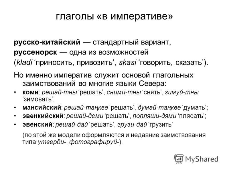 глаголы «в императиве» русско-китайский стандартный вариант, руссенорск одна из возможностей (kladi приносить, привозить, skasi говорить, сказать). Но именно императив служит основой глагольных заимствований во многие языки Севера: коми: решай-тны ре