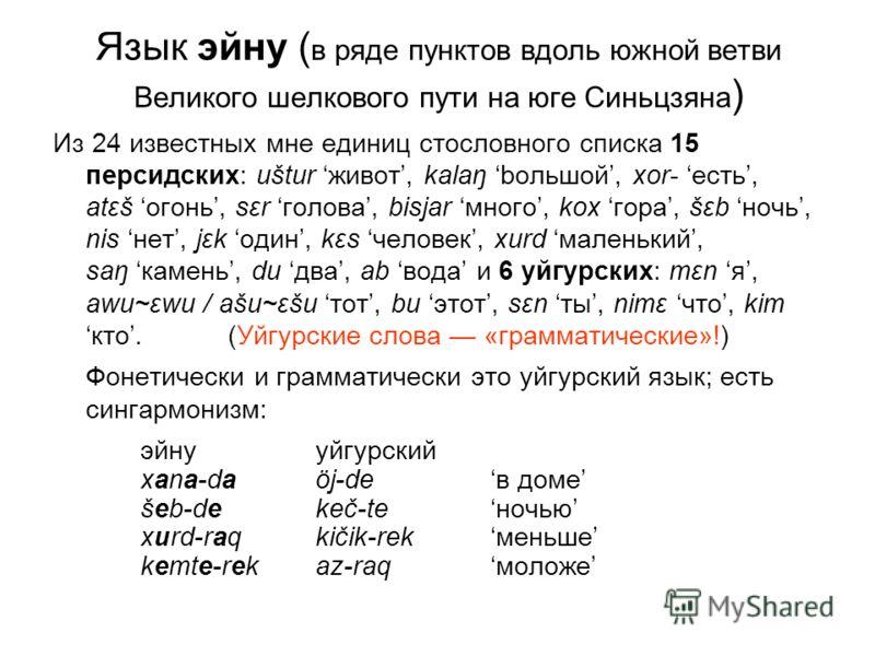 Язык эйну ( в ряде пунктов вдоль южной ветви Великого шелкового пути на юге Синьцзяна ) Из 24 известных мне единиц стословного списка 15 персидских: uštur живот, kalaŋ bольшой, xor- есть, atεš огонь, sεr голова, bisjar много, kox гора, šεb ночь, nis