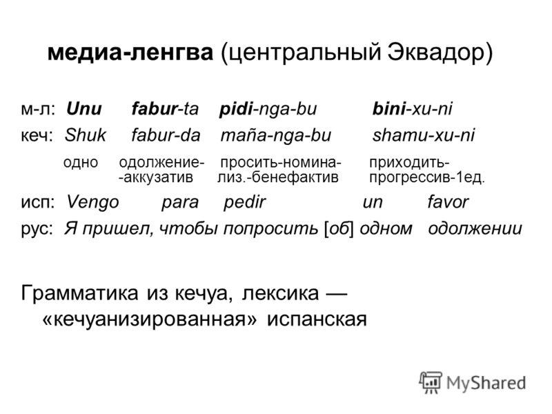 медиа-ленгва (центральный Эквадор) м-л: Unu fabur-ta pidi-nga-bu bini-xu-ni кеч: Shuk fabur-da maña-nga-bu shamu-xu-ni одно одолжение- просить-номина- приходить- -аккузатив лиз.-бенефактив прогрессив-1ед. исп: Vengo para pedir un favor рус: Я пришел,