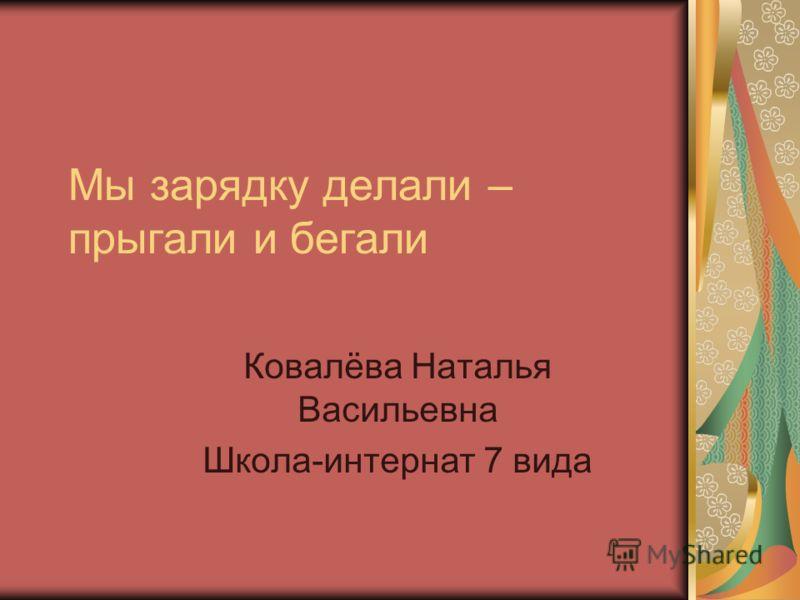 Мы зарядку делали – прыгали и бегали Ковалёва Наталья Васильевна Школа-интернат 7 вида