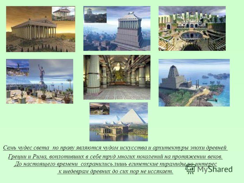 Семь чудес света по праву являются чудом искусства и архитектуры эпохи древней Греции и Рима, воплотивших в себе труд многих поколений на протяжении веков. До настоящего времени сохранились лишь египетские пирамиды,но интерес к шедеврам древних до си