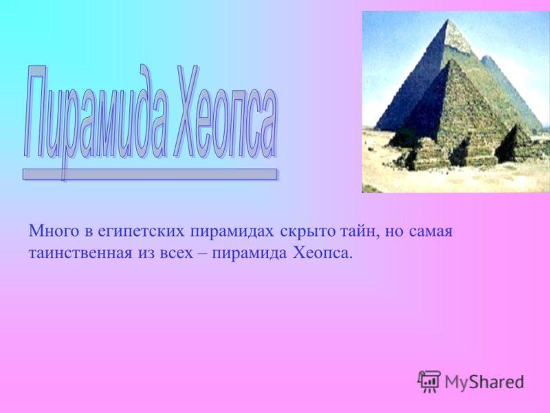 Много в египетских пирамидах скрыто тайн, но самая таинственная из всех – пирамида Хеопса.