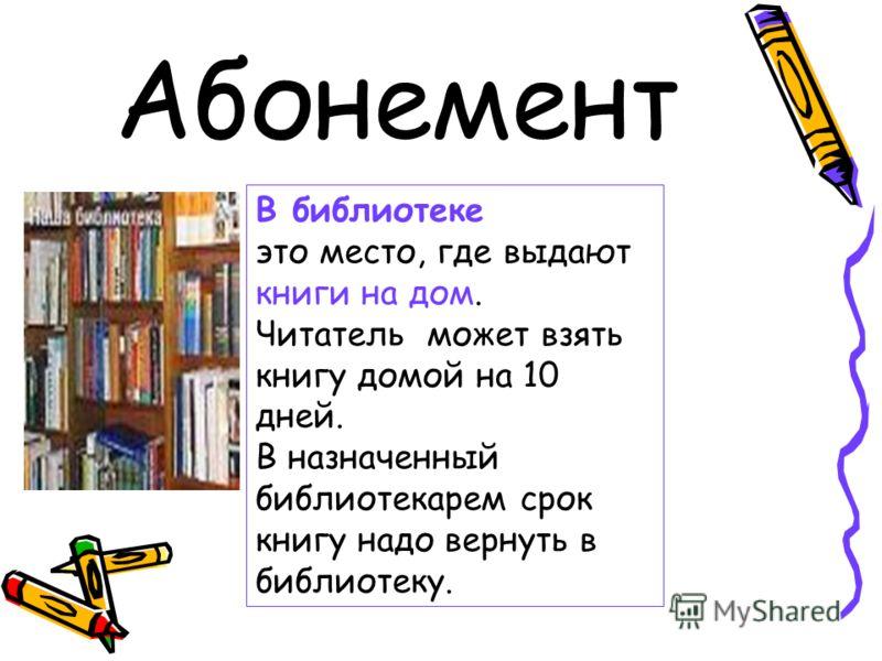 Абонемент В библиотеке это место, где выдают книги на дом. Читатель может взять книгу домой на 10 дней. В назначенный библиотекарем срок книгу надо вернуть в библиотеку.