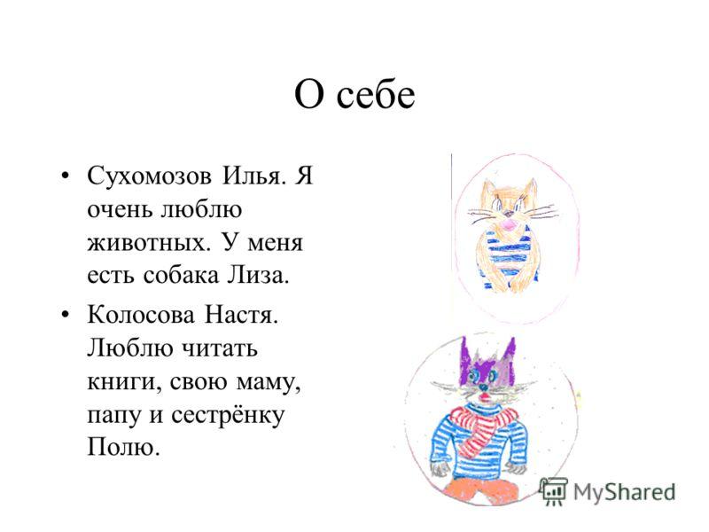 О себе Сухомозов Илья. Я очень люблю животных. У меня есть собака Лиза. Колосова Настя. Люблю читать книги, свою маму, папу и сестрёнку Полю.