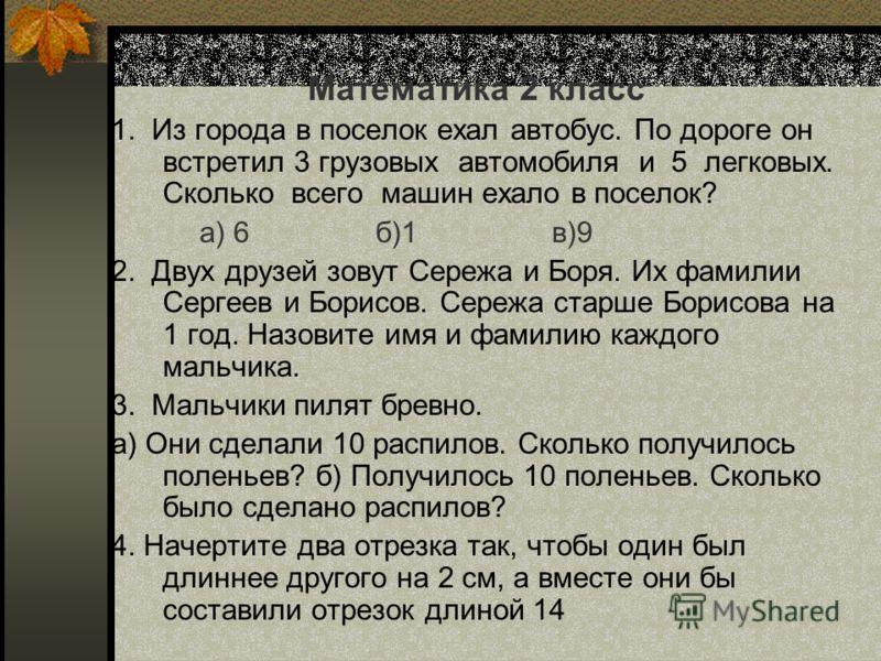Математика 2 класс 1. Из города в поселок ехал автобус. По дороге он встретил 3 грузовых автомобиля и 5 легковых. Сколько всего машин ехало в поселок? а) 6б)1в)9 2. Двух друзей зовут Сережа и Боря. Их фамилии Сергеев и Борисов. Сережа старше Борисова